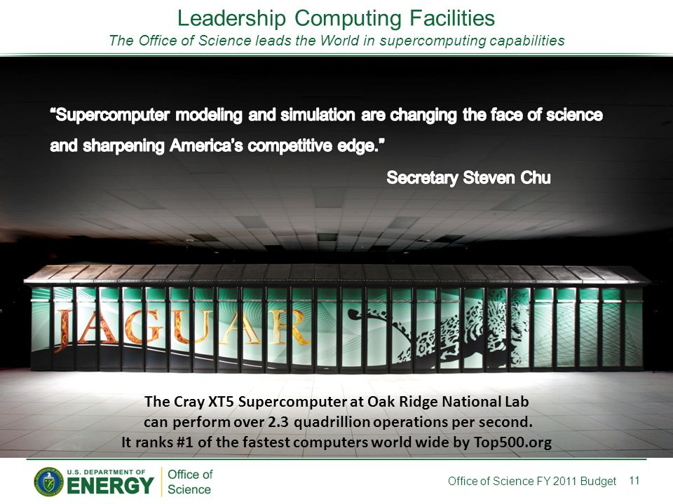 Leadership Computing Facilities The Office of Science leads the World in supercomputing capabilities 11 Office of Science FY 2011 Budget The Cray XT5 Supercomputer at Oak Ridge National Lab can perform over 2.3 quadrillion operations per second.