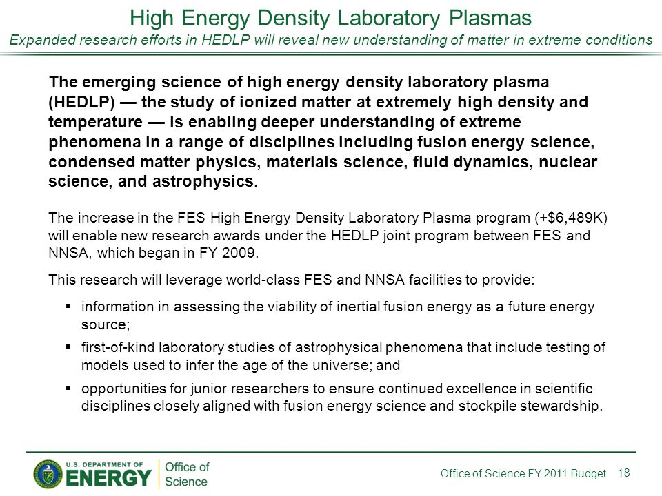 High Energy Density Laboratory Plasmas Expanded research efforts in HEDLP will reveal new understanding of matter in extreme conditions 18 Office of Science FY 2011 Budget The emerging science of high energy density laboratory plasma (HEDLP) — the study of ionized matter at extremely high density and temperature — is enabling deeper understanding of extreme phenomena in a range of disciplines including fusion energy science, condensed matter physics, materials science, fluid dynamics, nuclear science, and astrophysics.