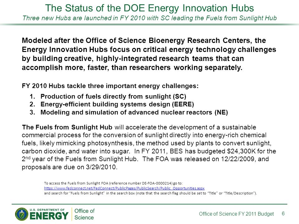 The Status of the DOE Energy Innovation Hubs Three new Hubs are launched in FY 2010 with SC leading the Fuels from Sunlight Hub 6 Office of Science FY 2011 Budget Modeled after the Office of Science Bioenergy Research Centers, the Energy Innovation Hubs focus on critical energy technology challenges by building creative, highly-integrated research teams that can accomplish more, faster, than researchers working separately.