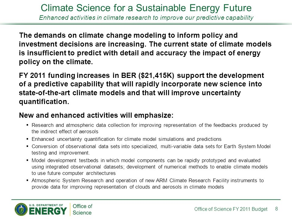 Climate Science for a Sustainable Energy Future Enhanced activities in climate research to improve our predictive capability 8 Office of Science FY 2011 Budget The demands on climate change modeling to inform policy and investment decisions are increasing.
