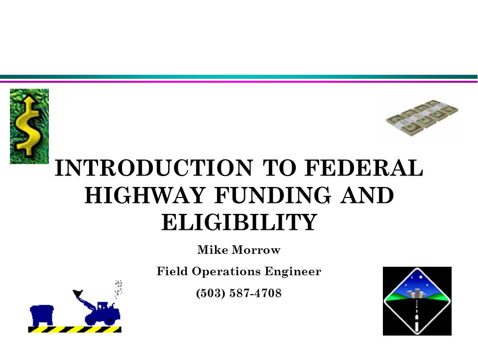 INTRODUCTION TO FEDERAL HIGHWAY FUNDING AND ELIGIBILITY Mike Morrow Field Operations Engineer (503) Mike Morrow(Field Operations Engineer) Mike Morrow(Field Operations Engineer)