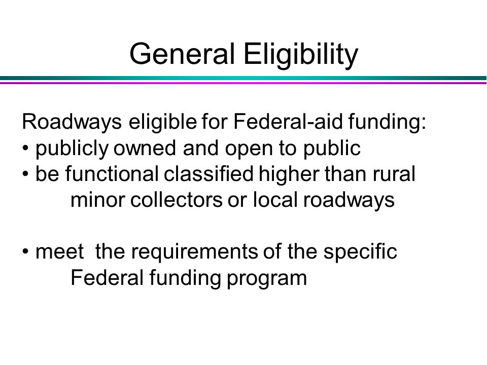 General Eligibility Roadways eligible for Federal-aid funding: publicly owned and open to public be functional classified higher than rural minor collectors or local roadways meet the requirements of the specific Federal funding program