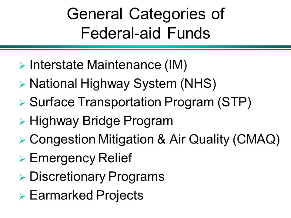 General Categories of Federal-aid Funds  Interstate Maintenance (IM)  National Highway System (NHS)  Surface Transportation Program (STP)  Highway Bridge Program  Congestion Mitigation & Air Quality (CMAQ)  Emergency Relief  Discretionary Programs  Earmarked Projects