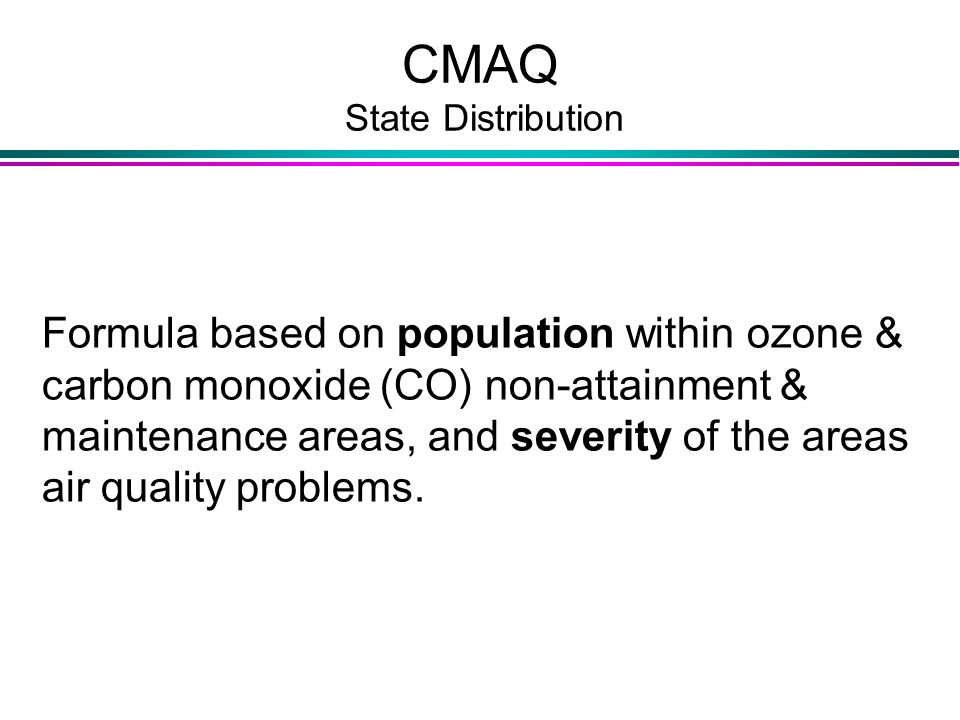 CMAQ State Distribution Formula based on population within ozone & carbon monoxide (CO) non-attainment & maintenance areas, and severity of the areas air quality problems.