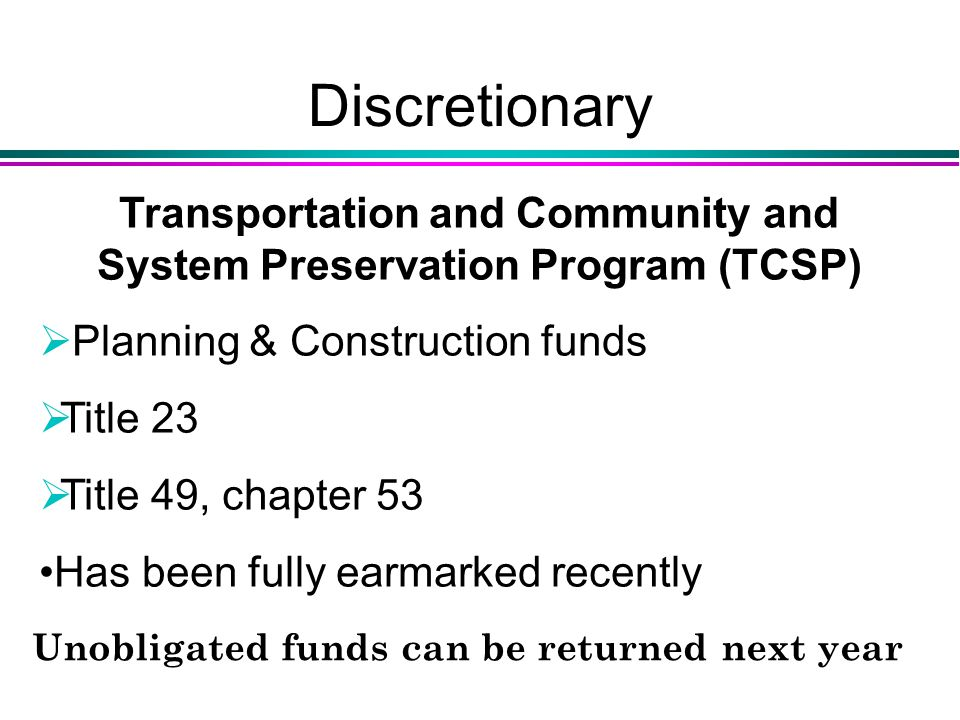 Discretionary Transportation and Community and System Preservation Program (TCSP)  Planning & Construction funds  Title 23  Title 49, chapter 53 Has been fully earmarked recently Unobligated funds can be returned next year