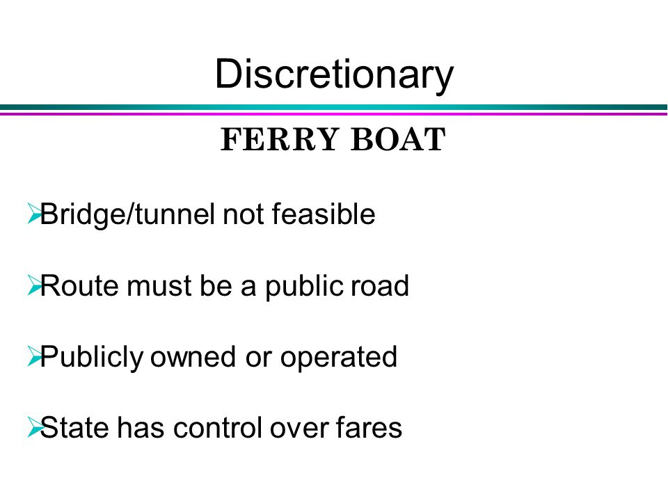 Discretionary FERRY BOAT  Bridge/tunnel not feasible  Route must be a public road  Publicly owned or operated  State has control over fares