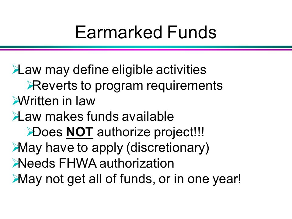 Earmarked Funds  Law may define eligible activities  Reverts to program requirements  Written in law  Law makes funds available  Does NOT authorize project!!.