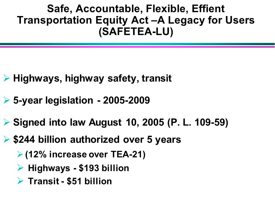 Safe, Accountable, Flexible, Effient Transportation Equity Act –A Legacy for Users (SAFETEA-LU)  Highways, highway safety, transit  5-year legislation  Signed into law August 10, 2005 (P.