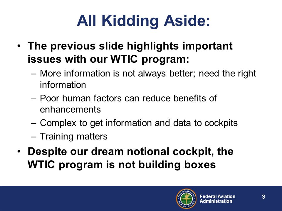 Federal Aviation Administration All Kidding Aside: The previous slide highlights important issues with our WTIC program: –More information is not alwa