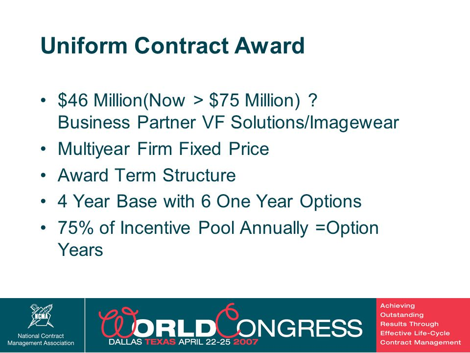 12 Uniform Contract Award $46 Million(Now > $75 Million) ? Business Partner VF Solutions/Imagewear Multiyear Firm Fixed Price Award Term Structure 4 Y