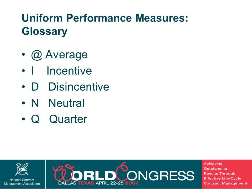 16 Uniform Performance Measures: Glossary @ Average I Incentive D Disincentive N Neutral Q Quarter