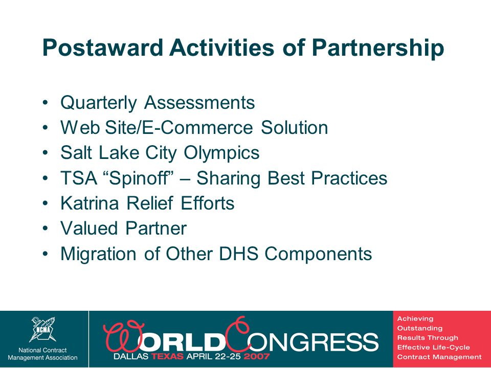 29 Postaward Activities of Partnership Quarterly Assessments Web Site/E-Commerce Solution Salt Lake City Olympics TSA Spinoff – Sharing Best Practices Katrina Relief Efforts Valued Partner Migration of Other DHS Components