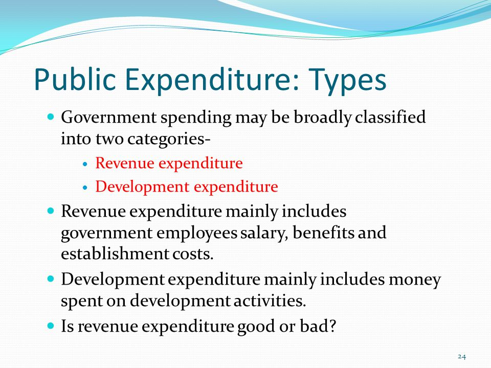 Public Expenditure: Types Government spending may be broadly classified into two categories- Revenue expenditure Development expenditure Revenue expenditure mainly includes government employees salary, benefits and establishment costs.