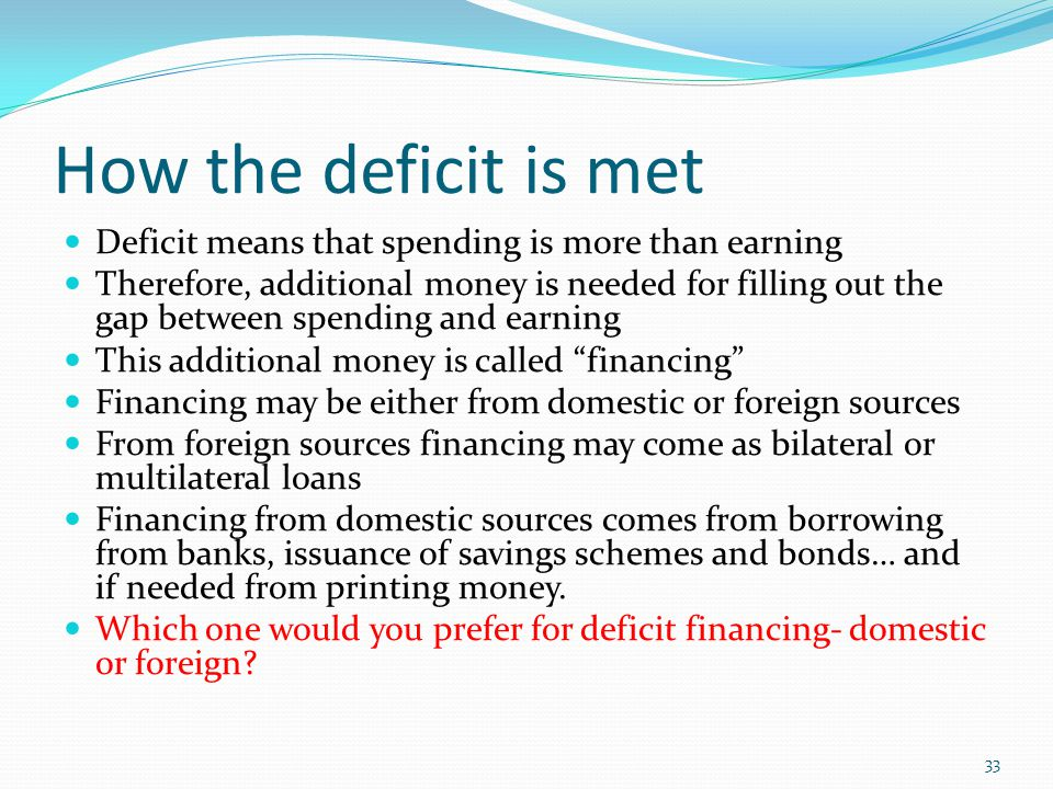 How the deficit is met Deficit means that spending is more than earning Therefore, additional money is needed for filling out the gap between spending and earning This additional money is called financing Financing may be either from domestic or foreign sources From foreign sources financing may come as bilateral or multilateral loans Financing from domestic sources comes from borrowing from banks, issuance of savings schemes and bonds… and if needed from printing money.
