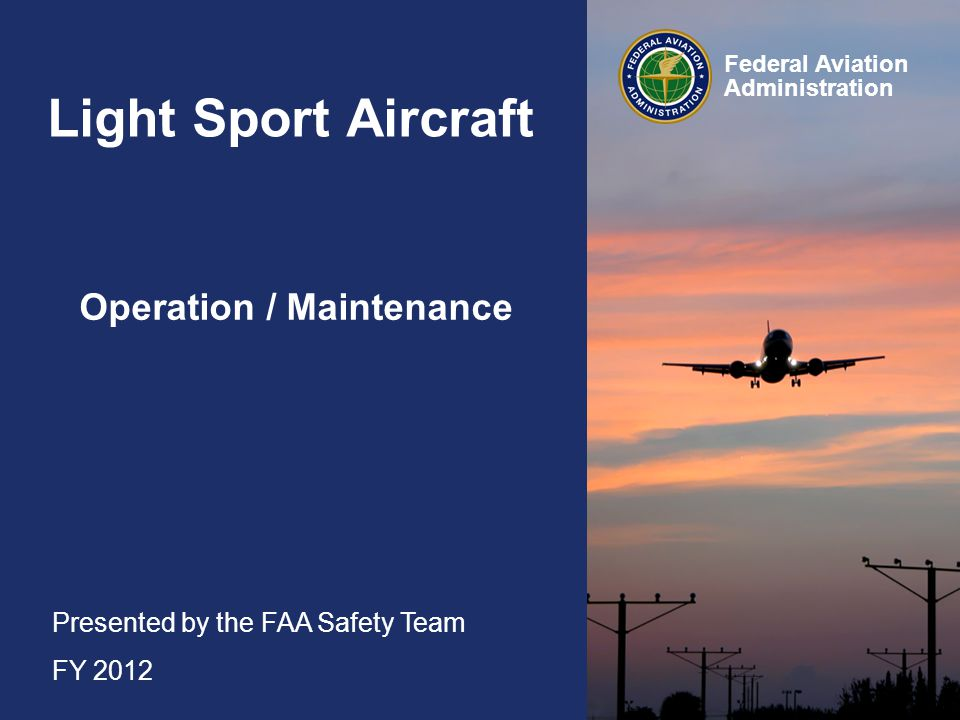 Presented by the FAA Safety Team FY 2012 Federal Aviation Administration Light Sport Aircraft Operation / Maintenance