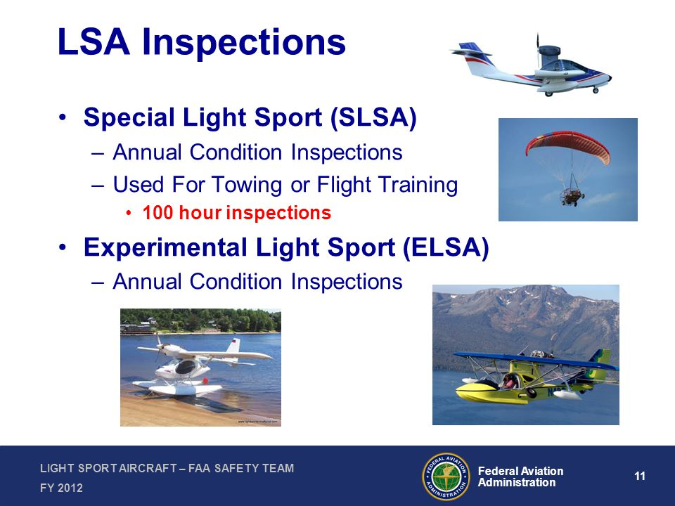 11 Federal Aviation Administration LIGHT SPORT AIRCRAFT – FAA SAFETY TEAM FY 2012 LSA Inspections Special Light Sport (SLSA) –Annual Condition Inspections –Used For Towing or Flight Training 100 hour inspections Experimental Light Sport (ELSA) –Annual Condition Inspections