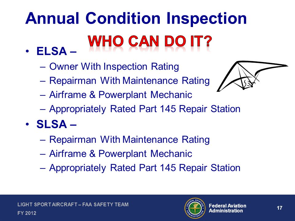 17 Federal Aviation Administration LIGHT SPORT AIRCRAFT – FAA SAFETY TEAM FY 2012 Annual Condition Inspection ELSA – –Owner With Inspection Rating –Repairman With Maintenance Rating –Airframe & Powerplant Mechanic –Appropriately Rated Part 145 Repair Station SLSA – –Repairman With Maintenance Rating –Airframe & Powerplant Mechanic –Appropriately Rated Part 145 Repair Station