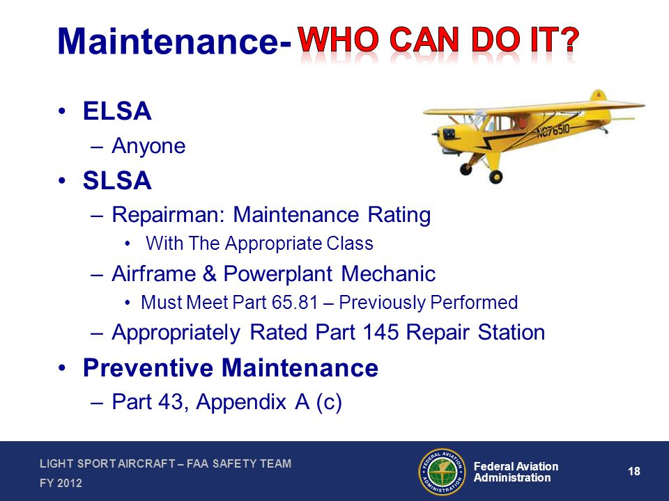 18 Federal Aviation Administration LIGHT SPORT AIRCRAFT – FAA SAFETY TEAM FY 2012 Maintenance- ELSA –Anyone SLSA –Repairman: Maintenance Rating With The Appropriate Class –Airframe & Powerplant Mechanic Must Meet Part 65.81 – Previously Performed –Appropriately Rated Part 145 Repair Station Preventive Maintenance –Part 43, Appendix A (c)