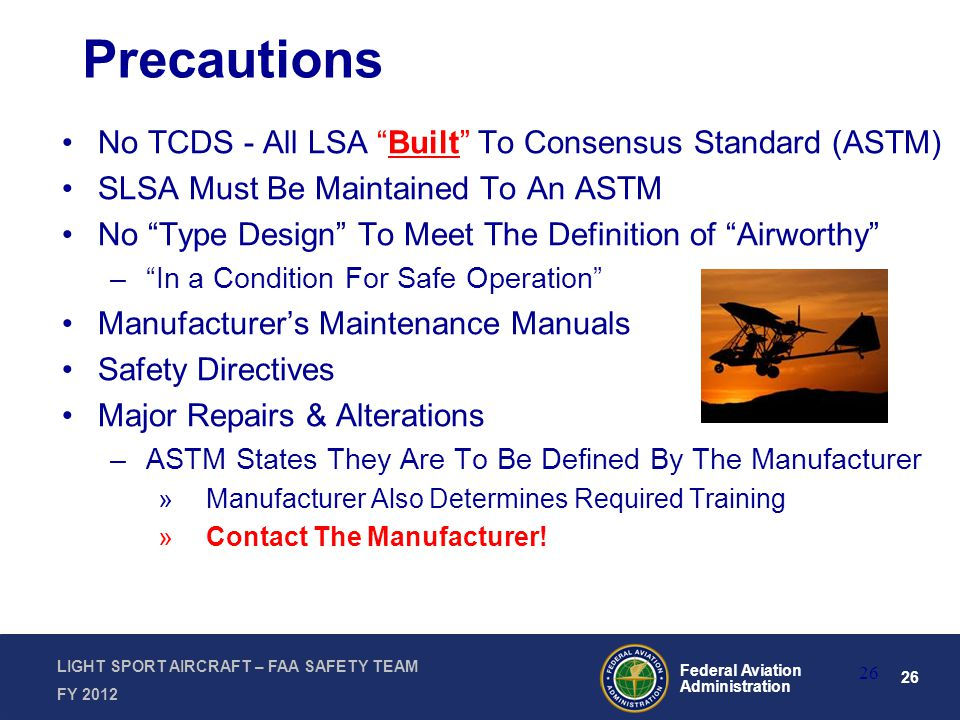 26 Federal Aviation Administration LIGHT SPORT AIRCRAFT – FAA SAFETY TEAM FY 2012 Precautions No TCDS - All LSA Built To Consensus Standard (ASTM) SLSA Must Be Maintained To An ASTM No Type Design To Meet The Definition of Airworthy – In a Condition For Safe Operation Manufacturer's Maintenance Manuals Safety Directives Major Repairs & Alterations –ASTM States They Are To Be Defined By The Manufacturer »Manufacturer Also Determines Required Training »Contact The Manufacturer.
