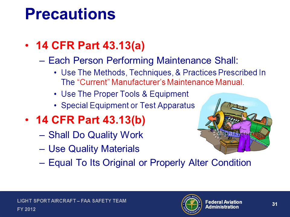 31 Federal Aviation Administration LIGHT SPORT AIRCRAFT – FAA SAFETY TEAM FY 2012 Precautions 14 CFR Part 43.13(a) –Each Person Performing Maintenance