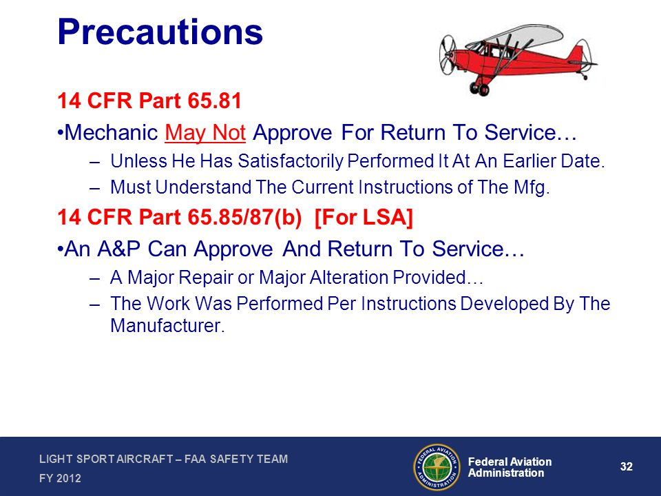 32 Federal Aviation Administration LIGHT SPORT AIRCRAFT – FAA SAFETY TEAM FY 2012 Precautions 14 CFR Part 65.81 Mechanic May Not Approve For Return To Service… –Unless He Has Satisfactorily Performed It At An Earlier Date.
