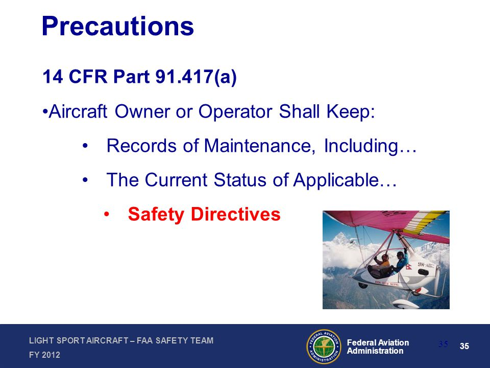 35 Federal Aviation Administration LIGHT SPORT AIRCRAFT – FAA SAFETY TEAM FY 2012 35 Precautions 14 CFR Part 91.417(a) Aircraft Owner or Operator Shall Keep: Records of Maintenance, Including… The Current Status of Applicable… Safety Directives