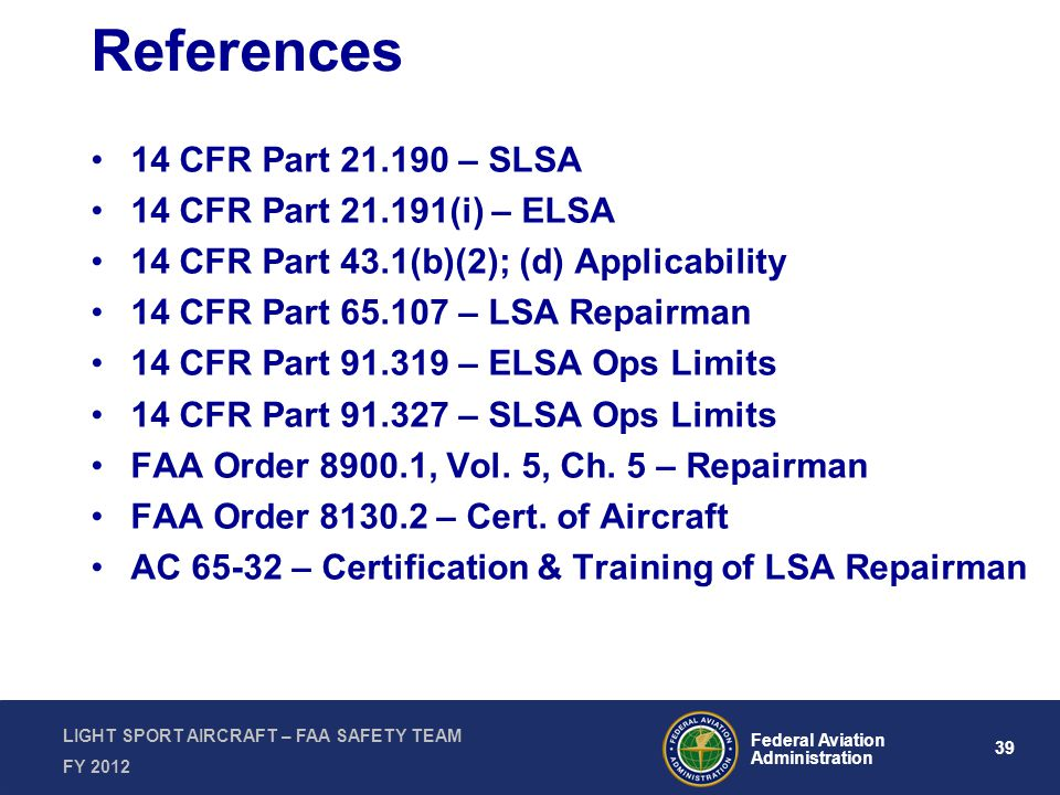 39 Federal Aviation Administration LIGHT SPORT AIRCRAFT – FAA SAFETY TEAM FY 2012 References 14 CFR Part 21.190 – SLSA 14 CFR Part 21.191(i) – ELSA 14 CFR Part 43.1(b)(2); (d) Applicability 14 CFR Part 65.107 – LSA Repairman 14 CFR Part 91.319 – ELSA Ops Limits 14 CFR Part 91.327 – SLSA Ops Limits FAA Order 8900.1, Vol.