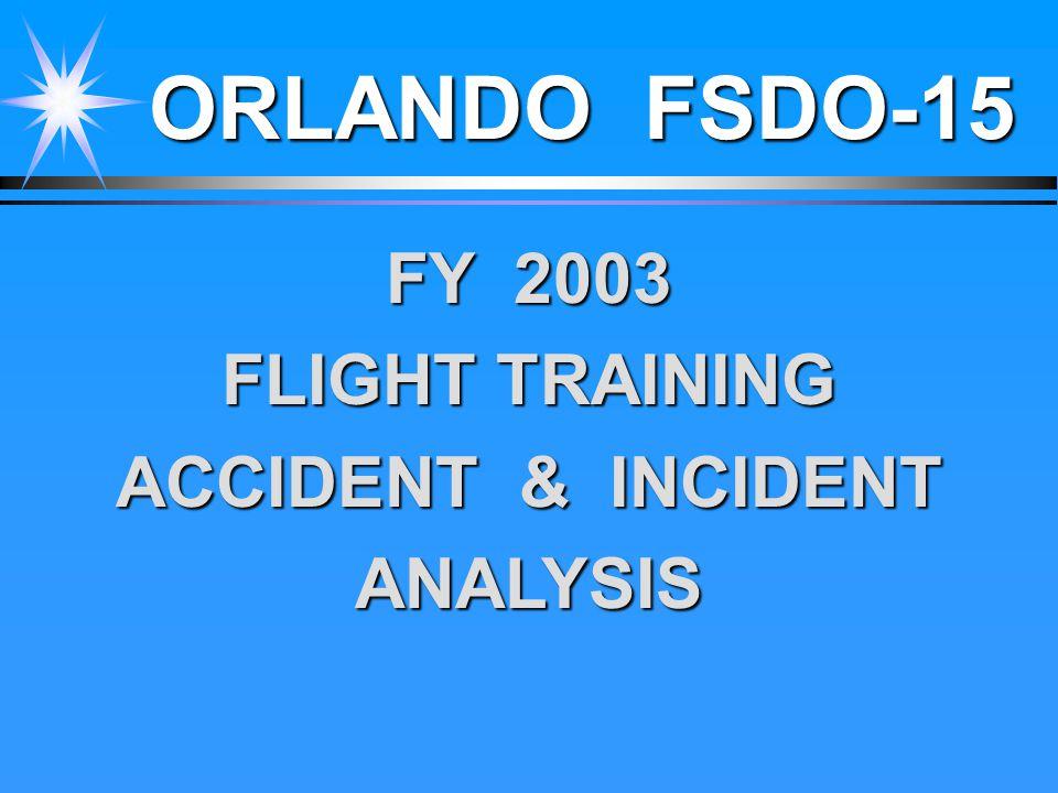 ORLANDO FSDO-15 FY 2003 FLIGHT TRAINING ACCIDENT & INCIDENT ANALYSIS