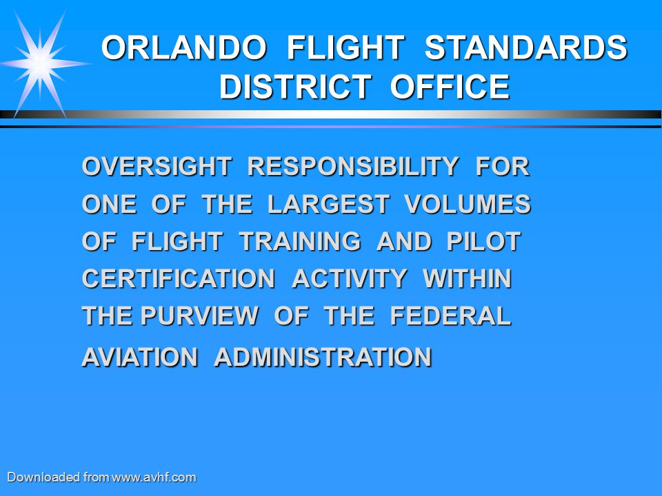 ORLANDO FLIGHT STANDARDS DISTRICT OFFICE OVERSIGHT RESPONSIBILITY FOR ONE OF THE LARGEST VOLUMES OF FLIGHT TRAINING AND PILOT CERTIFICATION ACTIVITY WITHIN THE PURVIEW OF THE FEDERAL AVIATION ADMINISTRATION Downloaded from www.avhf.com