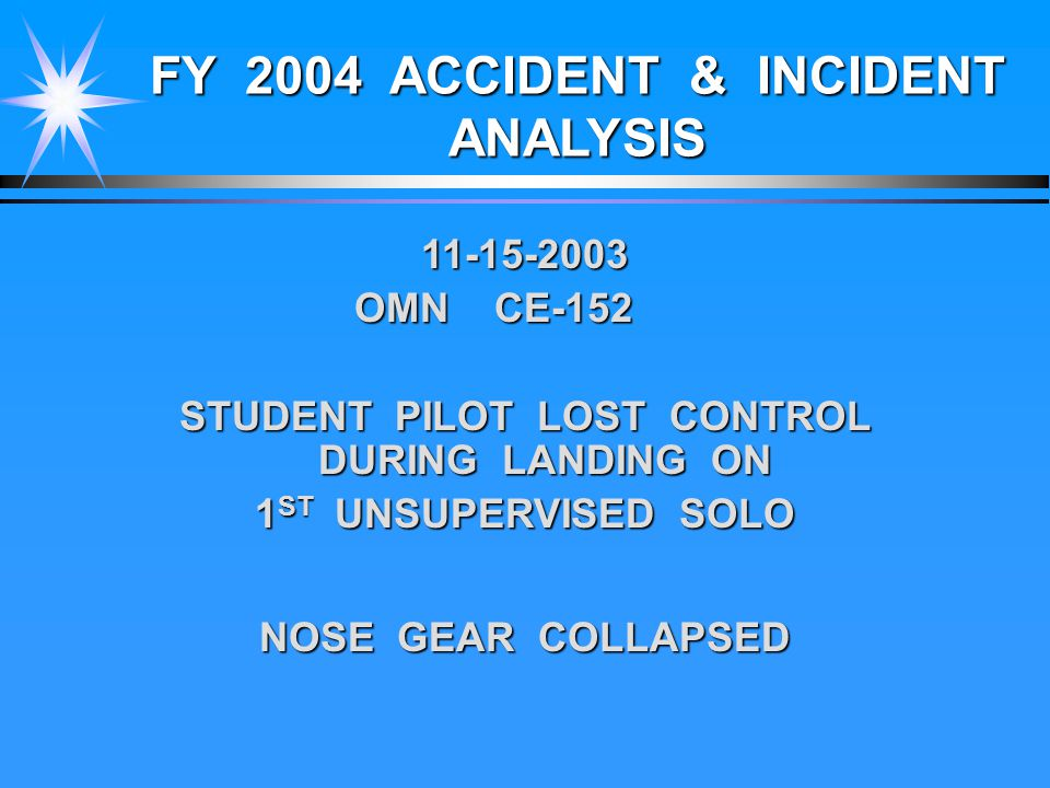 FY 2004 ACCIDENT & INCIDENT ANALYSIS 11-15-2003 OMN CE-152 STUDENT PILOT LOST CONTROL DURING LANDING ON 1 ST UNSUPERVISED SOLO NOSE GEAR COLLAPSED