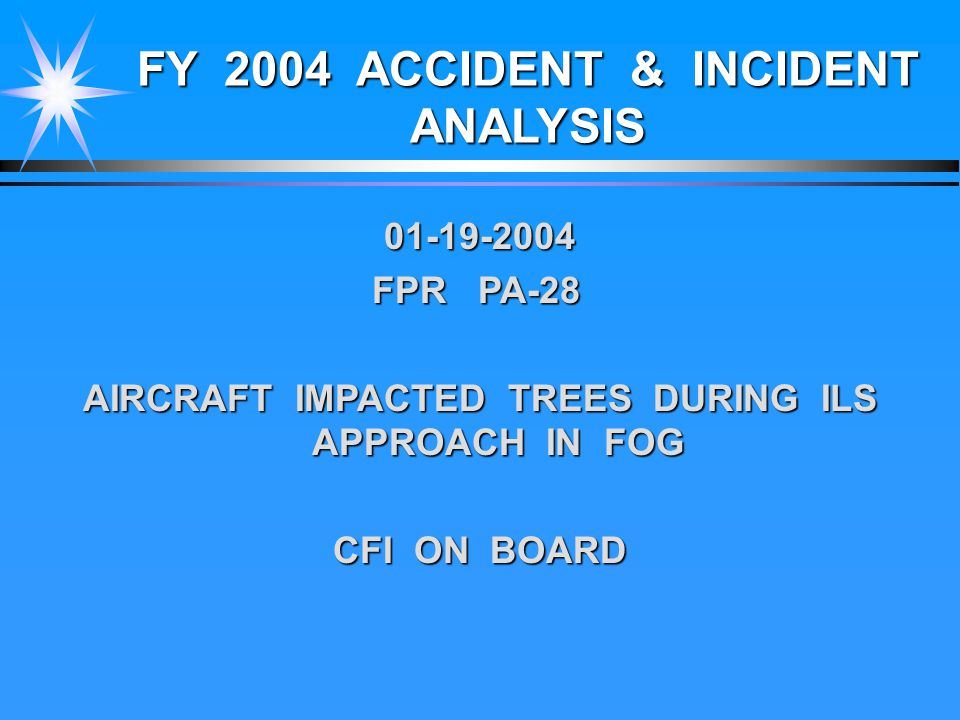 FY 2004 ACCIDENT & INCIDENT ANALYSIS 01-19-2004 FPR PA-28 AIRCRAFT IMPACTED TREES DURING ILS APPROACH IN FOG CFI ON BOARD