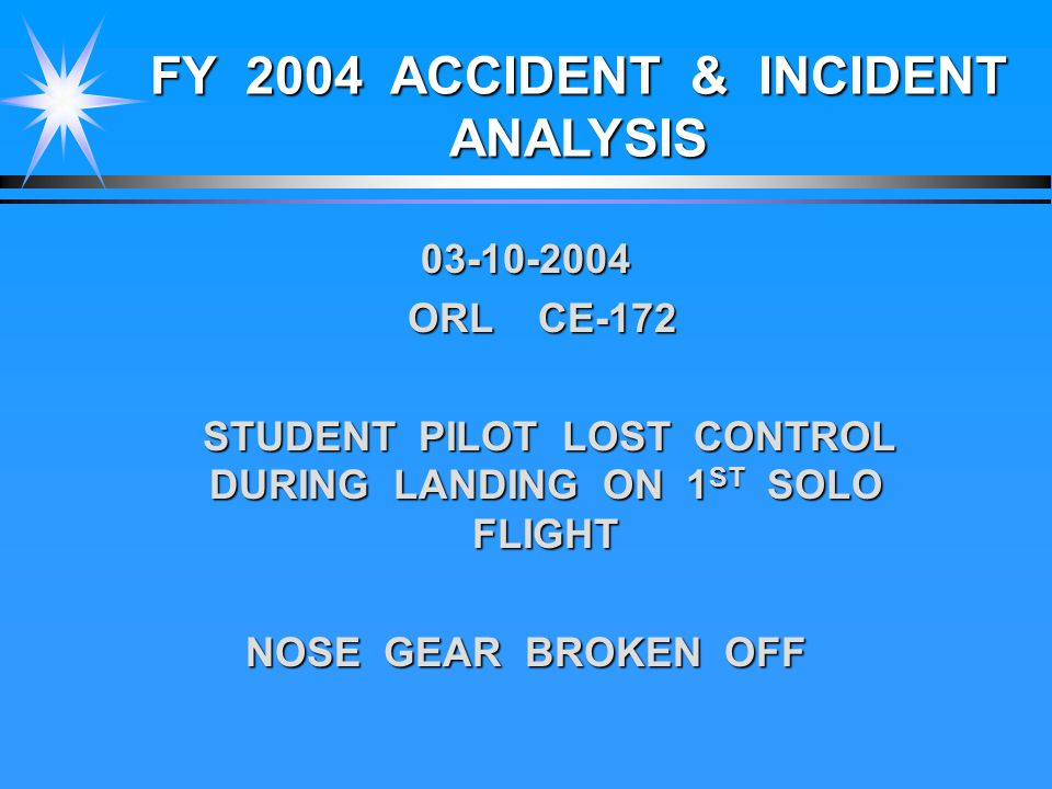 FY 2004 ACCIDENT & INCIDENT ANALYSIS 03-10-2004 ORL CE-172 STUDENT PILOT LOST CONTROL DURING LANDING ON 1 ST SOLO FLIGHT STUDENT PILOT LOST CONTROL DURING LANDING ON 1 ST SOLO FLIGHT NOSE GEAR BROKEN OFF