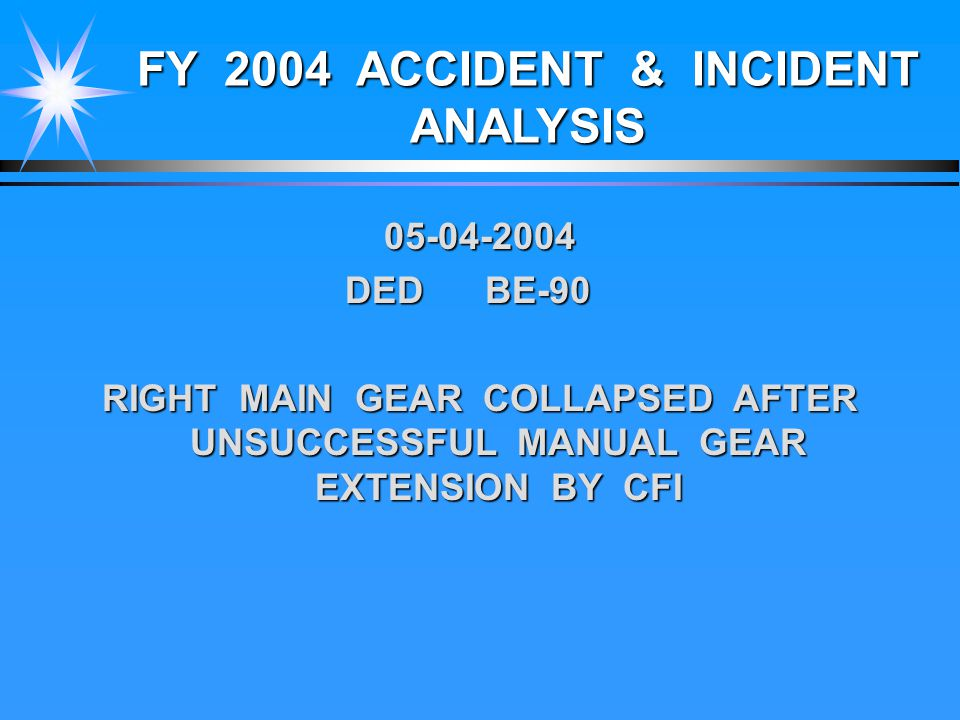 FY 2004 ACCIDENT & INCIDENT ANALYSIS 05-04-2004 DED BE-90 DED BE-90 RIGHT MAIN GEAR COLLAPSED AFTER UNSUCCESSFUL MANUAL GEAR EXTENSION BY CFI