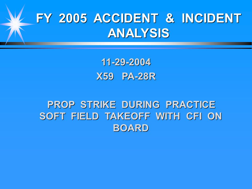 FY 2005 ACCIDENT & INCIDENT ANALYSIS 11-29-2004 X59 PA-28R PROP STRIKE DURING PRACTICE SOFT FIELD TAKEOFF WITH CFI ON BOARD PROP STRIKE DURING PRACTICE SOFT FIELD TAKEOFF WITH CFI ON BOARD