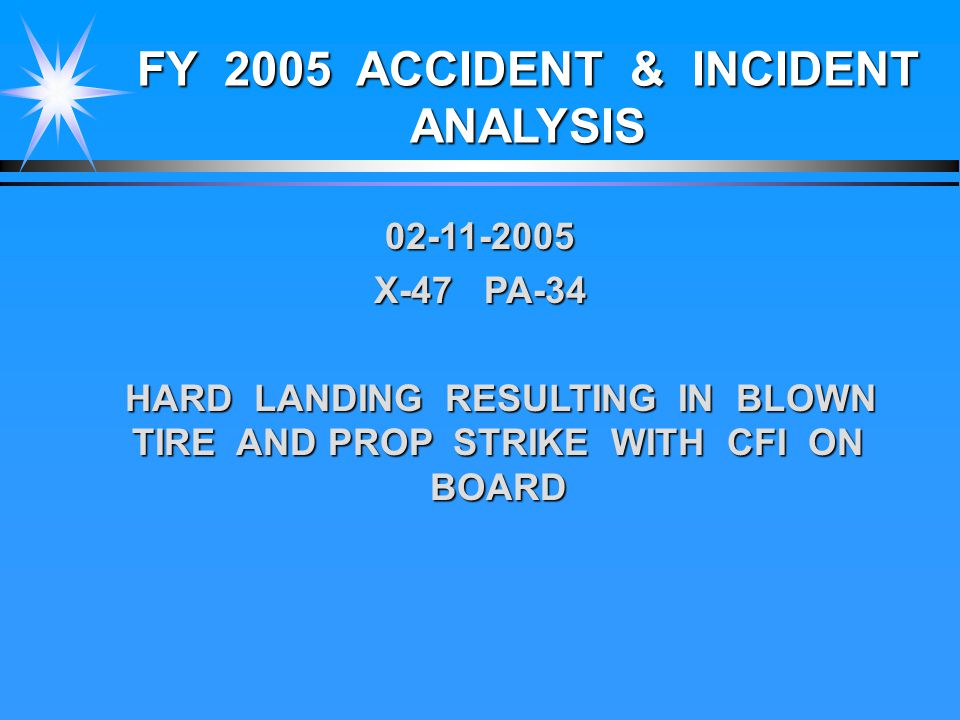 FY 2005 ACCIDENT & INCIDENT ANALYSIS 02-11-2005 X-47 PA-34 HARD LANDING RESULTING IN BLOWN TIRE AND PROP STRIKE WITH CFI ON BOARD HARD LANDING RESULTING IN BLOWN TIRE AND PROP STRIKE WITH CFI ON BOARD