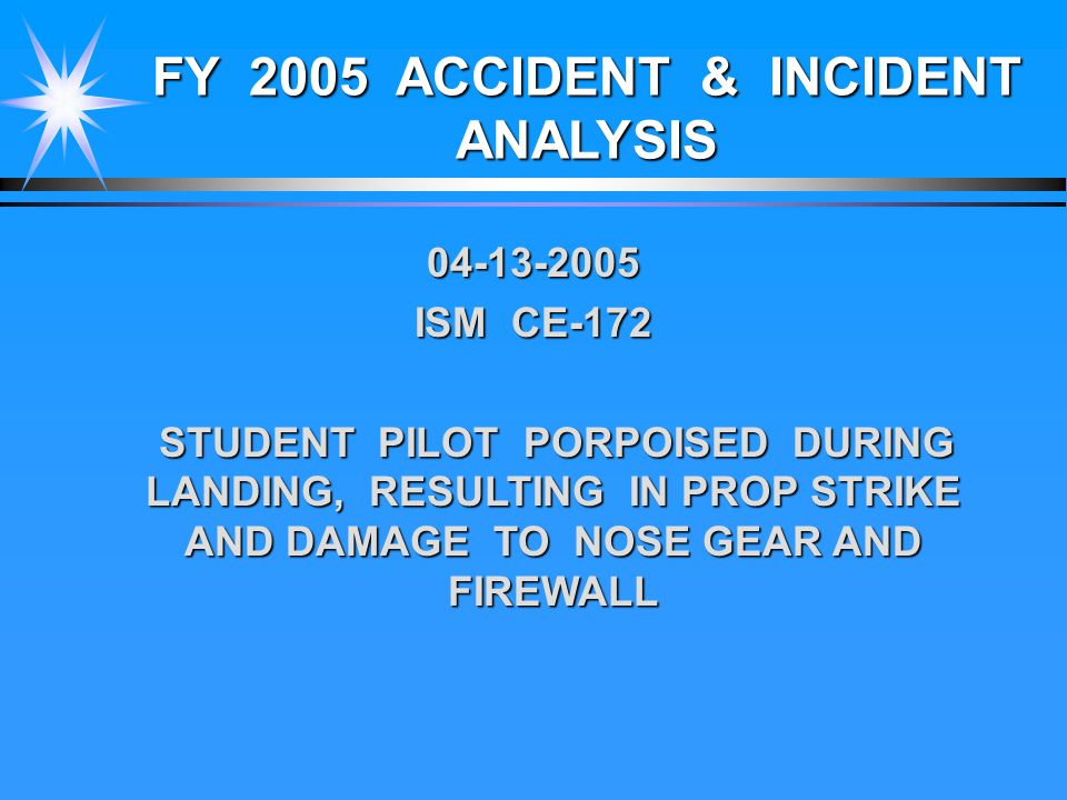 FY 2005 ACCIDENT & INCIDENT ANALYSIS 04-13-2005 ISM CE-172 STUDENT PILOT PORPOISED DURING LANDING, RESULTING IN PROP STRIKE AND DAMAGE TO NOSE GEAR AND FIREWALL STUDENT PILOT PORPOISED DURING LANDING, RESULTING IN PROP STRIKE AND DAMAGE TO NOSE GEAR AND FIREWALL