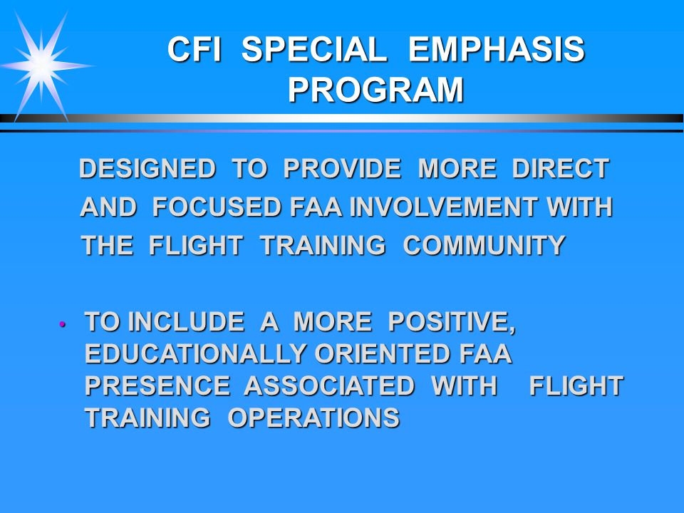 CFI SPECIAL EMPHASIS PROGRAM DESIGNED TO PROVIDE MORE DIRECT DESIGNED TO PROVIDE MORE DIRECT AND FOCUSED FAA INVOLVEMENT WITH AND FOCUSED FAA INVOLVEMENT WITH THE FLIGHT TRAINING COMMUNITY THE FLIGHT TRAINING COMMUNITY TO INCLUDE A MORE POSITIVE, EDUCATIONALLY ORIENTED FAA PRESENCE ASSOCIATED WITH FLIGHT TRAINING OPERATIONS TO INCLUDE A MORE POSITIVE, EDUCATIONALLY ORIENTED FAA PRESENCE ASSOCIATED WITH FLIGHT TRAINING OPERATIONS