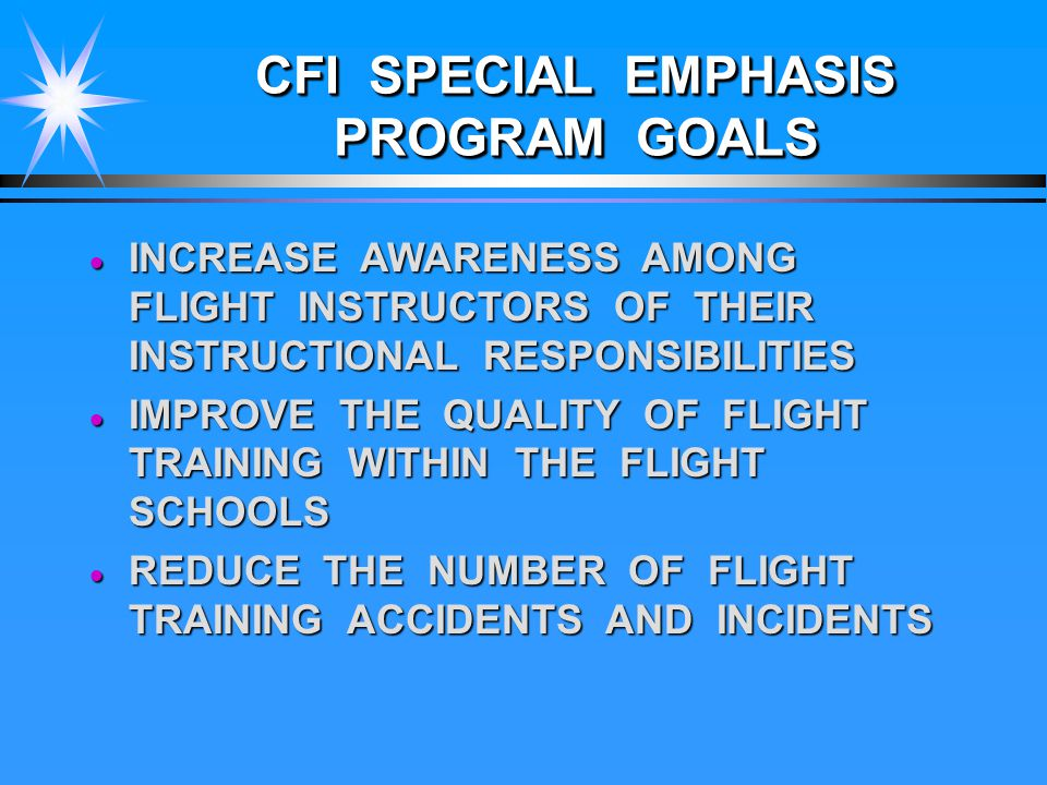 CFI SPECIAL EMPHASIS PROGRAM GOALS  INCREASE AWARENESS AMONG FLIGHT INSTRUCTORS OF THEIR INSTRUCTIONAL RESPONSIBILITIES  IMPROVE THE QUALITY OF FLIGHT TRAINING WITHIN THE FLIGHT SCHOOLS  REDUCE THE NUMBER OF FLIGHT TRAINING ACCIDENTS AND INCIDENTS
