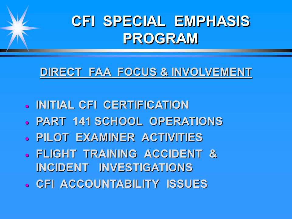 CFI SPECIAL EMPHASIS PROGRAM DIRECT FAA FOCUS & INVOLVEMENT  INITIAL CFI CERTIFICATION  PART 141 SCHOOL OPERATIONS  PILOT EXAMINER ACTIVITIES  FLIGHT TRAINING ACCIDENT & INCIDENT INVESTIGATIONS  CFI ACCOUNTABILITY ISSUES