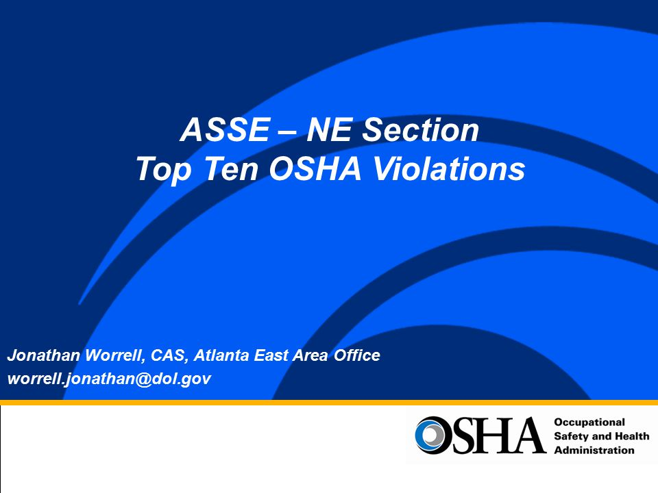 Jonathan Worrell, CAS, Atlanta East Area Office worrell.jonathan@dol.gov ASSE – NE Section Top Ten OSHA Violations
