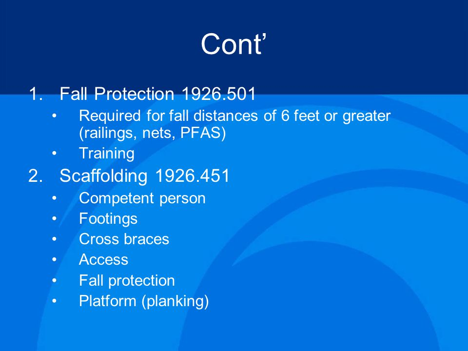 Cont' 1.Fall Protection 1926.501 Required for fall distances of 6 feet or greater (railings, nets, PFAS) Training 2.Scaffolding 1926.451 Competent person Footings Cross braces Access Fall protection Platform (planking)