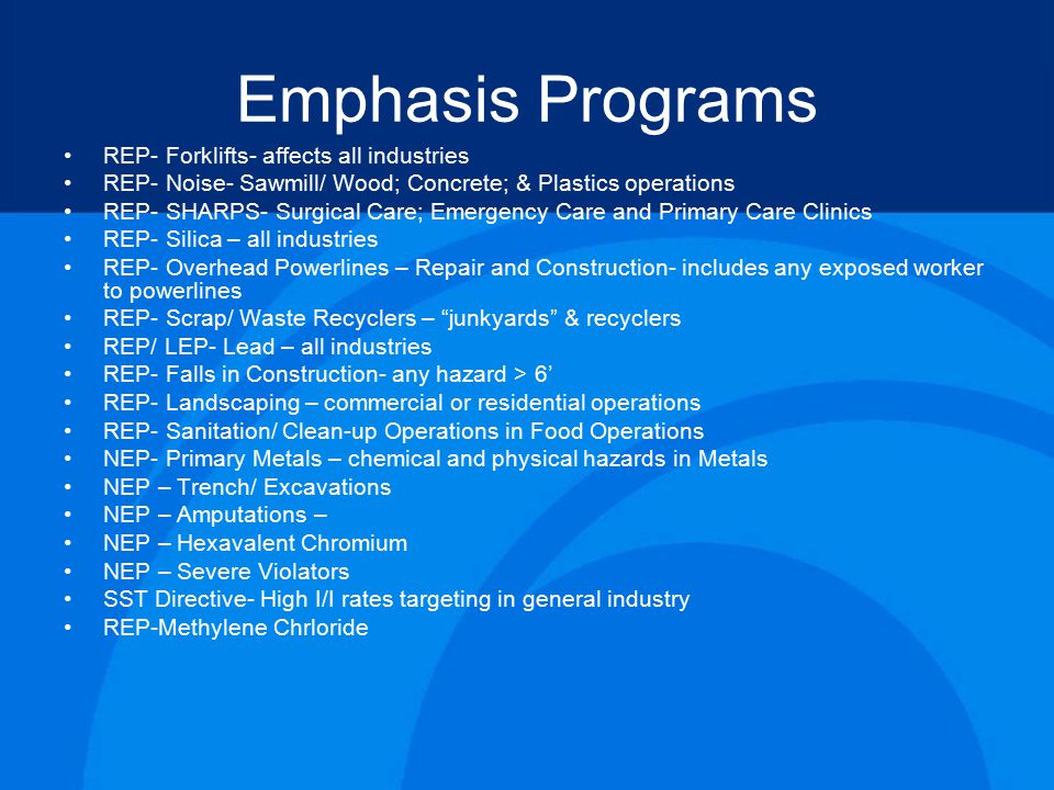 Emphasis Programs REP- Forklifts- affects all industries REP- Noise- Sawmill/ Wood; Concrete; & Plastics operations REP- SHARPS- Surgical Care; Emergency Care and Primary Care Clinics REP- Silica – all industries REP- Overhead Powerlines – Repair and Construction- includes any exposed worker to powerlines REP- Scrap/ Waste Recyclers – junkyards & recyclers REP/ LEP- Lead – all industries REP- Falls in Construction- any hazard > 6' REP- Landscaping – commercial or residential operations REP- Sanitation/ Clean-up Operations in Food Operations NEP- Primary Metals – chemical and physical hazards in Metals NEP – Trench/ Excavations NEP – Amputations – NEP – Hexavalent Chromium NEP – Severe Violators SST Directive- High I/I rates targeting in general industry REP-Methylene Chrloride