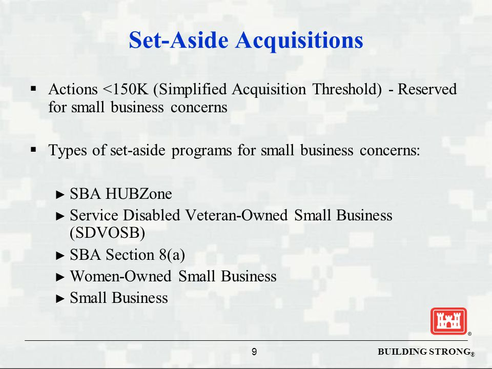 BUILDING STRONG ® Set-Aside Acquisitions  Actions <150K (Simplified Acquisition Threshold) - Reserved for small business concerns  Types of set-aside programs for small business concerns: ► SBA HUBZone ► Service Disabled Veteran-Owned Small Business (SDVOSB) ► SBA Section 8(a) ► Women-Owned Small Business ► Small Business 9