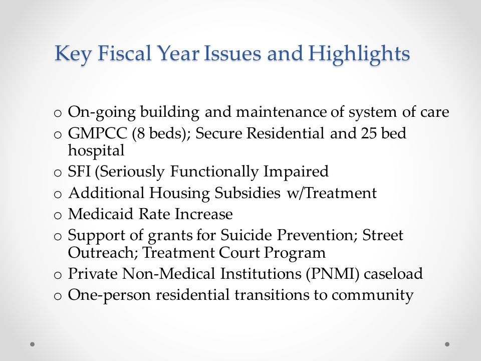 Key Fiscal Year Issues and Highlights o On-going building and maintenance of system of care o GMPCC (8 beds); Secure Residential and 25 bed hospital o SFI (Seriously Functionally Impaired o Additional Housing Subsidies w/Treatment o Medicaid Rate Increase o Support of grants for Suicide Prevention; Street Outreach; Treatment Court Program o Private Non-Medical Institutions (PNMI) caseload o One-person residential transitions to community