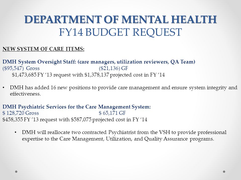 DEPARTMENT OF MENTAL HEALTH FY14 BUDGET REQUEST NEW SYSTEM OF CARE ITEMS: DMH System Oversight Staff: (care managers, utilization reviewers, QA Team) ($95,547) Gross($21,136) GF $1,473,685 FY '13 request with $1,378,137 projected cost in FY '14 DMH has added 16 new positions to provide care management and ensure system integrity and effectiveness.