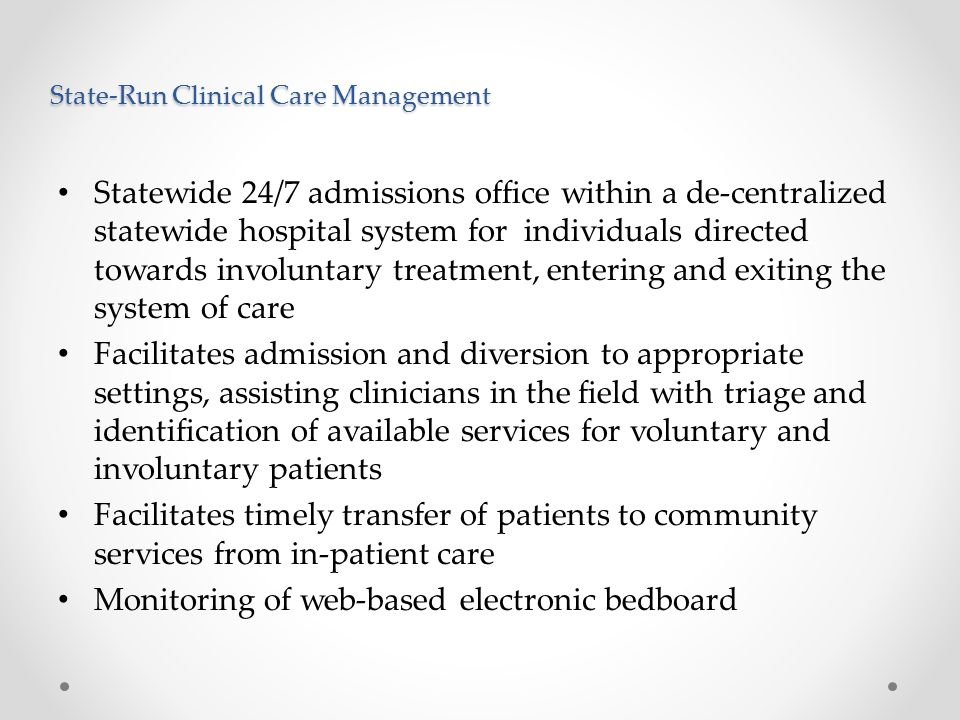 State-Run Clinical Care Management Statewide 24/7 admissions office within a de-centralized statewide hospital system for individuals directed towards involuntary treatment, entering and exiting the system of care Facilitates admission and diversion to appropriate settings, assisting clinicians in the field with triage and identification of available services for voluntary and involuntary patients Facilitates timely transfer of patients to community services from in-patient care Monitoring of web-based electronic bedboard