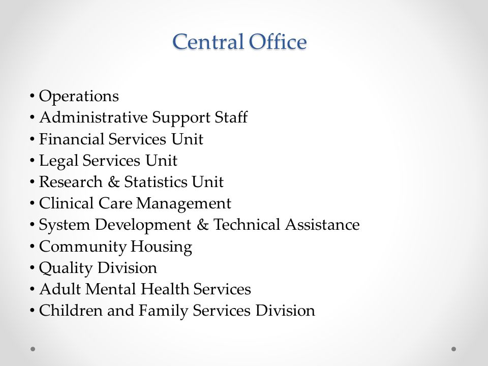 Central Office Operations Administrative Support Staff Financial Services Unit Legal Services Unit Research & Statistics Unit Clinical Care Management System Development & Technical Assistance Community Housing Quality Division Adult Mental Health Services Children and Family Services Division