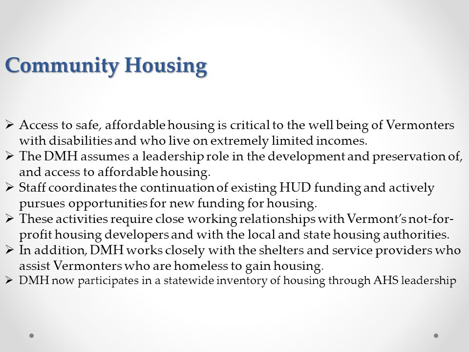 Community Housing  Access to safe, affordable housing is critical to the well being of Vermonters with disabilities and who live on extremely limited incomes.