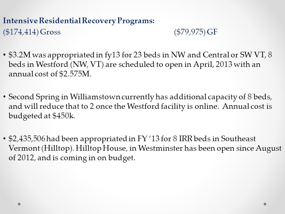 Intensive Residential Recovery Programs: ($174,414) Gross($79,975) GF $3.2M was appropriated in fy13 for 23 beds in NW and Central or SW VT, 8 beds in Westford (NW, VT) are scheduled to open in April, 2013 with an annual cost of $2.575M.