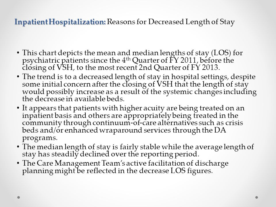 Inpatient Hospitalization: Inpatient Hospitalization: Reasons for Decreased Length of Stay This chart depicts the mean and median lengths of stay (LOS) for psychiatric patients since the 4 th Quarter of FY 2011, before the closing of VSH, to the most recent 2nd Quarter of FY 2013.